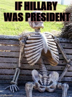 Waiting Skeleton Meme | IF HILLARY WAS PRESIDENT | image tagged in memes,waiting skeleton | made w/ Imgflip meme maker