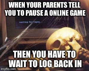 skeleton computer | WHEN YOUR PARENTS TELL YOU TO PAUSE A ONLINE GAME THEN YOU HAVE TO WAIT TO LOG BACK IN | image tagged in skeleton computer | made w/ Imgflip meme maker