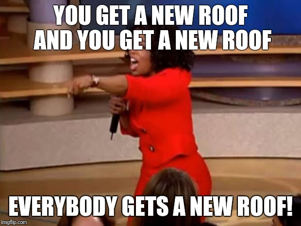 Oprah - you get a car | YOU GET A NEW ROOF AND YOU GET A NEW ROOF EVERYBODY GETS A NEW ROOF! | image tagged in oprah - you get a car | made w/ Imgflip meme maker