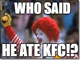 Not me... | WHO SAID HE ATE KFC!? | image tagged in memes,funny,mcdonalds,ronald mcdonald,kfc,guns | made w/ Imgflip meme maker