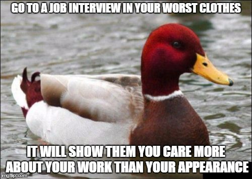 Malicious Advice Mallard Meme | GO TO A JOB INTERVIEW IN YOUR WORST CLOTHES IT WILL SHOW THEM YOU CARE MORE ABOUT YOUR WORK THAN YOUR APPEARANCE | image tagged in memes,malicious advice mallard | made w/ Imgflip meme maker
