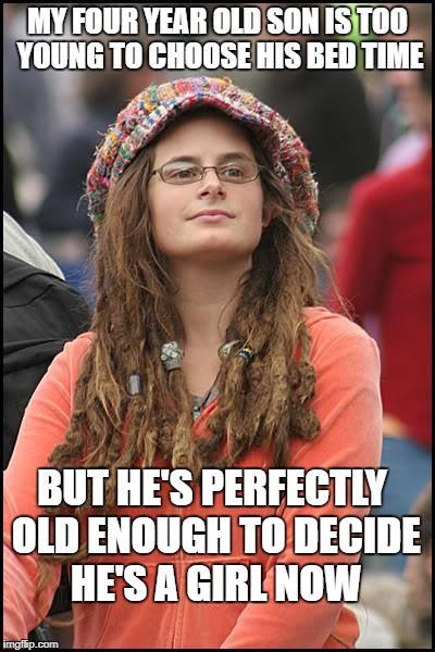 College Liberal Meme | MY FOUR YEAR OLD SON IS TOO YOUNG TO CHOOSE HIS BED TIME BUT HE'S PERFECTLY OLD ENOUGH TO DECIDE HE'S A GIRL NOW | image tagged in memes,college liberal | made w/ Imgflip meme maker