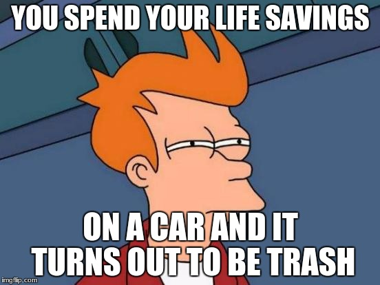 Futurama Fry Meme | YOU SPEND YOUR LIFE SAVINGS ON A CAR AND IT TURNS OUT TO BE TRASH | image tagged in memes,futurama fry | made w/ Imgflip meme maker