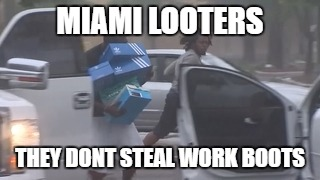 looters | MIAMI LOOTERS THEY DONT STEAL WORK BOOTS | image tagged in life | made w/ Imgflip meme maker