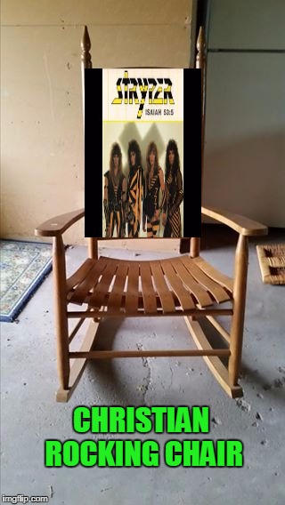 Stryper was my first concert. | CHRISTIAN ROCKING CHAIR | image tagged in stupid humor | made w/ Imgflip meme maker