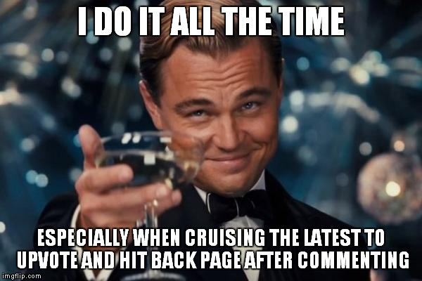 Leonardo Dicaprio Cheers Meme | I DO IT ALL THE TIME ESPECIALLY WHEN CRUISING THE LATEST TO UPVOTE AND HIT BACK PAGE AFTER COMMENTING | image tagged in memes,leonardo dicaprio cheers | made w/ Imgflip meme maker