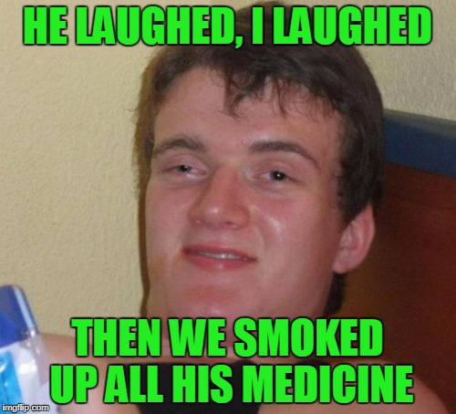 10 Guy Meme | HE LAUGHED, I LAUGHED THEN WE SMOKED UP ALL HIS MEDICINE | image tagged in memes,10 guy | made w/ Imgflip meme maker