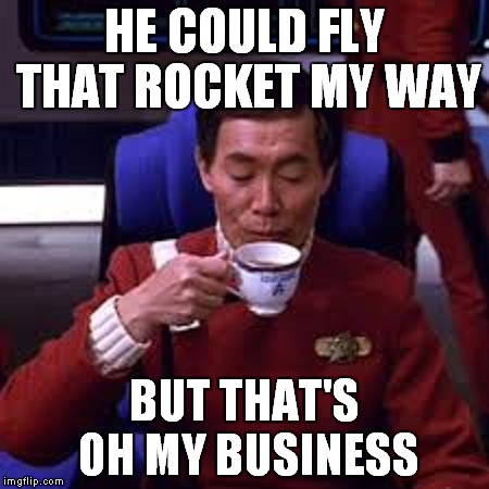 Sulu that's ooohh my business | HE COULD FLY THAT ROCKET MY WAY BUT THAT'S OH MY BUSINESS | image tagged in sulu that's ooohh my business | made w/ Imgflip meme maker