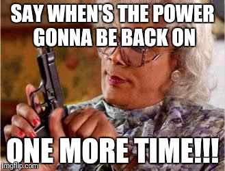 Madea with Gun | SAY WHEN'S THE POWER GONNA BE BACK ON ONE MORE TIME!!! | image tagged in madea with gun | made w/ Imgflip meme maker