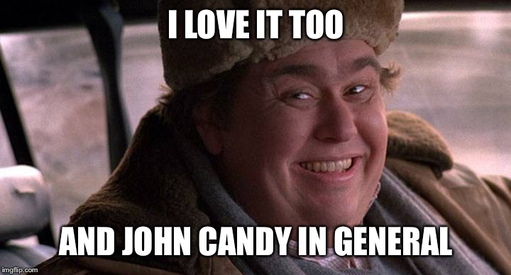 I LOVE IT TOO AND JOHN CANDY IN GENERAL | made w/ Imgflip meme maker