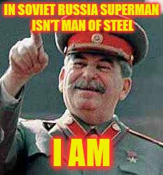 Stalin says | IN SOVIET RUSSIA SUPERMAN ISN'T MAN OF STEEL I AM | image tagged in stalin says | made w/ Imgflip meme maker