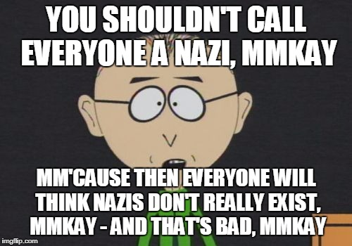 Mr. Mackey |  YOU SHOULDN'T CALL EVERYONE A NAZI, MMKAY; MM'CAUSE THEN EVERYONE WILL THINK NAZIS DON'T REALLY EXIST, MMKAY - AND THAT'S BAD, MMKAY | image tagged in memes,mr mackey | made w/ Imgflip meme maker