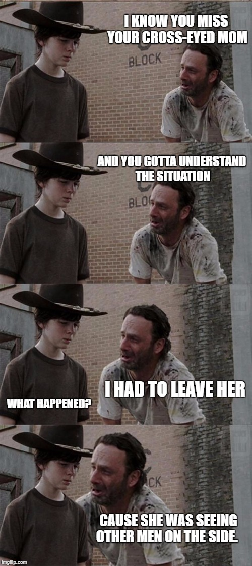 Carl's mommy issues | I KNOW YOU MISS YOUR CROSS-EYED MOM AND YOU GOTTA UNDERSTAND THE SITUATION I HAD TO LEAVE HER WHAT HAPPENED? CAUSE SHE WAS SEEING OTHER MEN  | image tagged in memes,rick and carl long,funny,funny memes | made w/ Imgflip meme maker