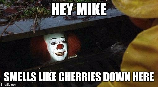 pennywise | HEY MIKE SMELLS LIKE CHERRIES DOWN HERE | image tagged in pennywise | made w/ Imgflip meme maker