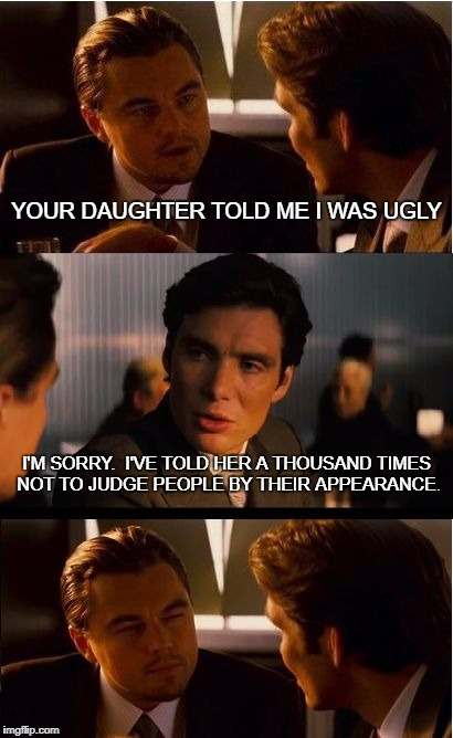 Bad joke alert | YOUR DAUGHTER TOLD ME I WAS UGLY I'M SORRY.  I'VE TOLD HER A THOUSAND TIMES NOT TO JUDGE PEOPLE BY THEIR APPEARANCE. | image tagged in memes,inception,funny,funny memes | made w/ Imgflip meme maker