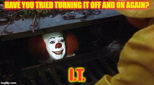 pennywise | HAVE YOU TRIED TURNING IT OFF AND ON AGAIN? I.T. | image tagged in pennywise | made w/ Imgflip meme maker