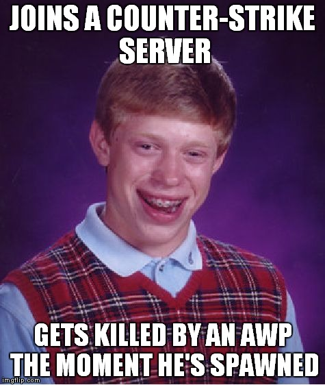 Just hapenned to my brother while playing CS.Damn | JOINS A COUNTER-STRIKE SERVER GETS KILLED BY AN AWP THE MOMENT HE'S SPAWNED | image tagged in memes,bad luck brian,counter strike,counterstrike,gaming,video games | made w/ Imgflip meme maker
