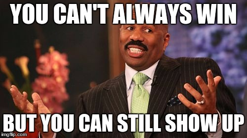 Steve Harvey Meme | YOU CAN'T ALWAYS WIN BUT YOU CAN STILL SHOW UP | image tagged in memes,steve harvey | made w/ Imgflip meme maker