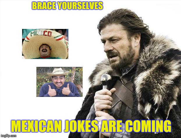 Brace Yourselves X is Coming Meme | BRACE YOURSELVES MEXICAN JOKES ARE COMING | image tagged in memes,brace yourselves x is coming | made w/ Imgflip meme maker