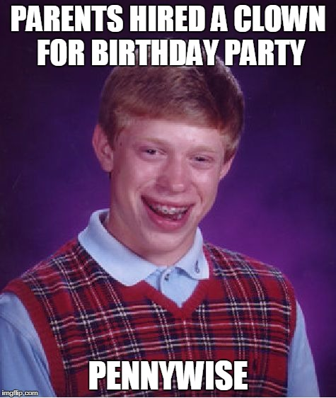 Bad Luck Brian Meme | PARENTS HIRED A CLOWN FOR BIRTHDAY PARTY PENNYWISE | image tagged in memes,bad luck brian | made w/ Imgflip meme maker