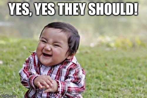 Evil Toddler Meme | YES, YES THEY SHOULD! | image tagged in memes,evil toddler | made w/ Imgflip meme maker