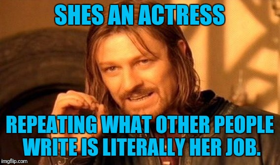 One Does Not Simply Meme | SHES AN ACTRESS REPEATING WHAT OTHER PEOPLE WRITE IS LITERALLY HER JOB. | image tagged in memes,one does not simply | made w/ Imgflip meme maker