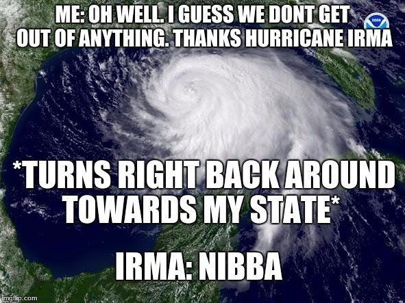 sadly i woke up right before the first drop of rain | ME: OH WELL. I GUESS WE DONT GET OUT OF ANYTHING. THANKS HURRICANE IRMA *TURNS RIGHT BACK AROUND TOWARDS MY STATE* IRMA: NIBBA | image tagged in hurricane | made w/ Imgflip meme maker