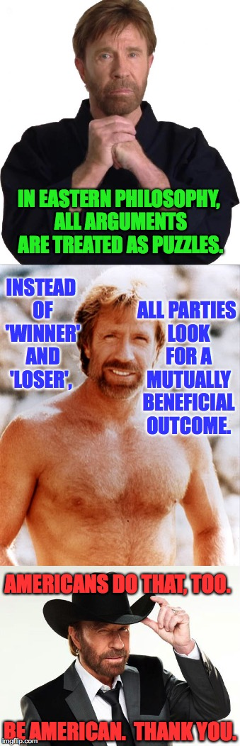 Chuck Norris doesn't want to have to pull a Chuck Norris up in here. | IN EASTERN PHILOSOPHY, ALL ARGUMENTS ARE TREATED AS PUZZLES. BE AMERICAN.  THANK YOU. INSTEAD OF 'WINNER' AND 'LOSER', ALL PARTIES LOOK FOR  | image tagged in memes,chuck norris,let's be reasonable | made w/ Imgflip meme maker