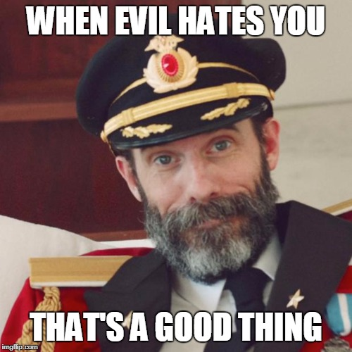 Captain Obvious | WHEN EVIL HATES YOU THAT'S A GOOD THING | image tagged in captain obvious | made w/ Imgflip meme maker