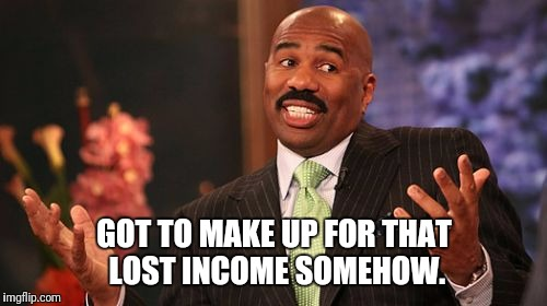 Steve Harvey Meme | GOT TO MAKE UP FOR THAT LOST INCOME SOMEHOW. | image tagged in memes,steve harvey | made w/ Imgflip meme maker