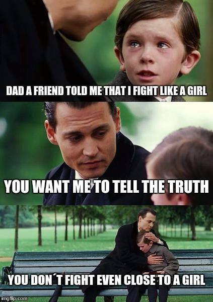 Finding Neverland Meme | DAD A FRIEND TOLD ME THAT I FIGHT LIKE A GIRL YOU WANT ME TO TELL THE TRUTH YOU DON´T FIGHT EVEN CLOSE TO A GIRL | image tagged in memes,finding neverland | made w/ Imgflip meme maker