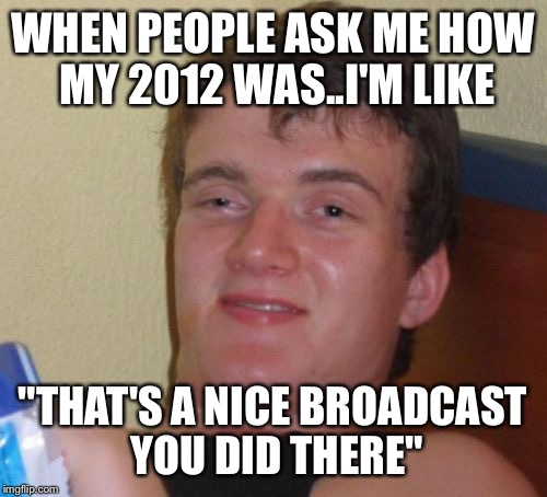 "10 guy no throwback | WHEN PEOPLE ASK ME HOW MY 2012 WAS..I'M LIKE ""THAT'S A NICE BROADCAST YOU DID THERE"" 