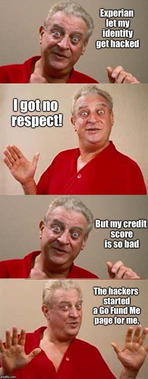 Bad Pun Rodney Dangerfield | Experian let my identity get hacked I got no respect! But my credit score is so bad The hackers started a Go Fund Me page for me, | image tagged in bad pun rodney dangerfield,experian,identity hacked,go fund me page,no respect | made w/ Imgflip meme maker