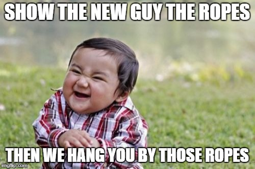 Evil Toddler Meme | SHOW THE NEW GUY THE ROPES THEN WE HANG YOU BY THOSE ROPES | image tagged in memes,evil toddler | made w/ Imgflip meme maker
