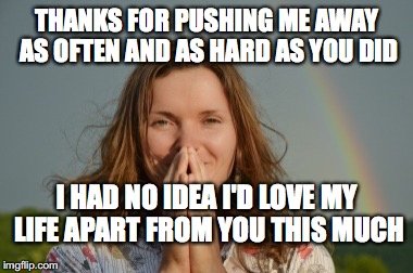 Grateful woman rainbow | THANKS FOR PUSHING ME AWAY AS OFTEN AND AS HARD AS YOU DID I HAD NO IDEA I'D LOVE MY LIFE APART FROM YOU THIS MUCH | image tagged in grateful woman rainbow | made w/ Imgflip meme maker