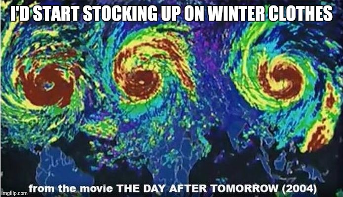 I'D START STOCKING UP ON WINTER CLOTHES | image tagged in trhtimmy,memes,hurricane irma | made w/ Imgflip meme maker