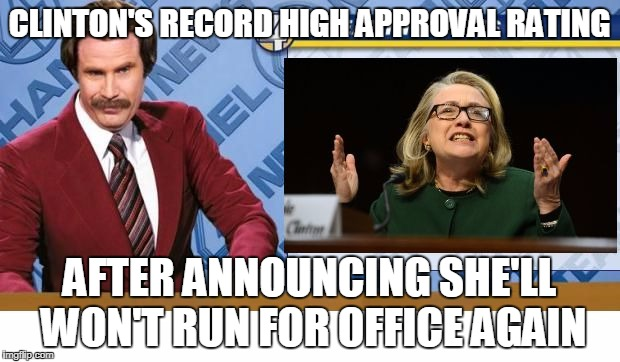 CLINTON'S RECORD HIGH APPROVAL RATING AFTER ANNOUNCING SHE'LL WON'T RUN FOR OFFICE AGAIN | image tagged in clinton back in the news | made w/ Imgflip meme maker