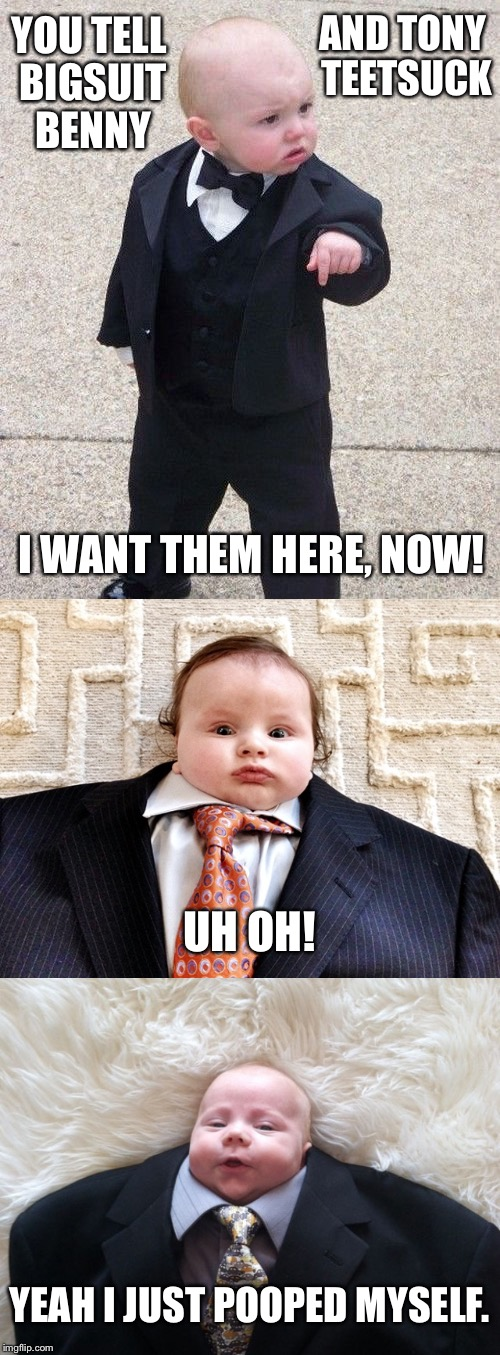 I love colorful mafia nicknames | YOU TELL BIGSUIT BENNY AND TONY TEETSUCK I WANT THEM HERE, NOW! UH OH! YEAH I JUST POOPED MYSELF. | image tagged in mafia,mafia don,baby godfather,nickname,baby,babies | made w/ Imgflip meme maker