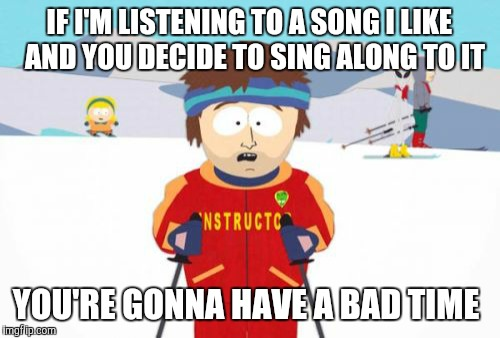 Bruh, I got Michael Jackson playing on my radio, so STFU means STFU. | IF I'M LISTENING TO A SONG I LIKE  AND YOU DECIDE TO SING ALONG TO IT YOU'RE GONNA HAVE A BAD TIME | image tagged in memes,super cool ski instructor,songs,sing along,annoying,stfu | made w/ Imgflip meme maker