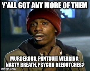 Y'all Got Any More Of That Meme | Y'ALL GOT ANY MORE OF THEM MURDEROUS, PANTSUIT WEARING, NASTY BREATH, PSYCHO BEEOOTCHES? | image tagged in memes,yall got any more of | made w/ Imgflip meme maker