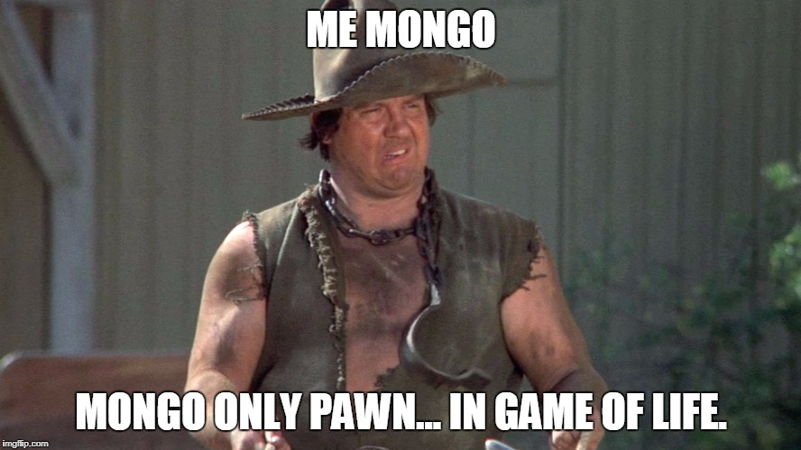 Mongo | ME MONGO MONGO ONLY PAWN... IN GAME OF LIFE. | image tagged in mongo | made w/ Imgflip meme maker