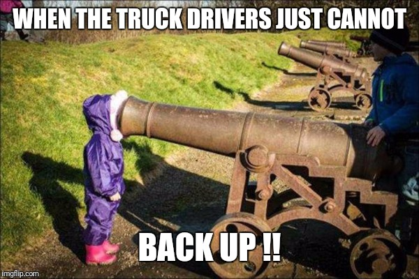 kid face on cannon | WHEN THE TRUCK DRIVERS JUST CANNOT BACK UP !! | image tagged in kid face on cannon | made w/ Imgflip meme maker