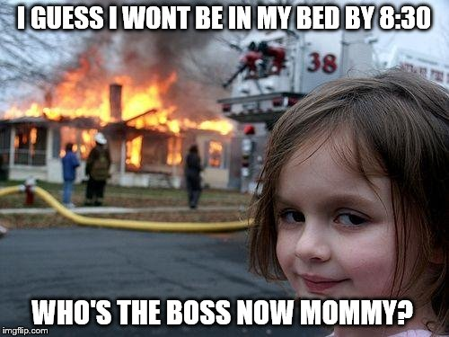 Disaster Girl Meme | I GUESS I WONT BE IN MY BED BY 8:30 WHO'S THE BOSS NOW MOMMY? | image tagged in memes,disaster girl | made w/ Imgflip meme maker