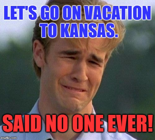 Varsity Blues | LET'S GO ON VACATION TO KANSAS. SAID NO ONE EVER! | image tagged in varsity blues | made w/ Imgflip meme maker
