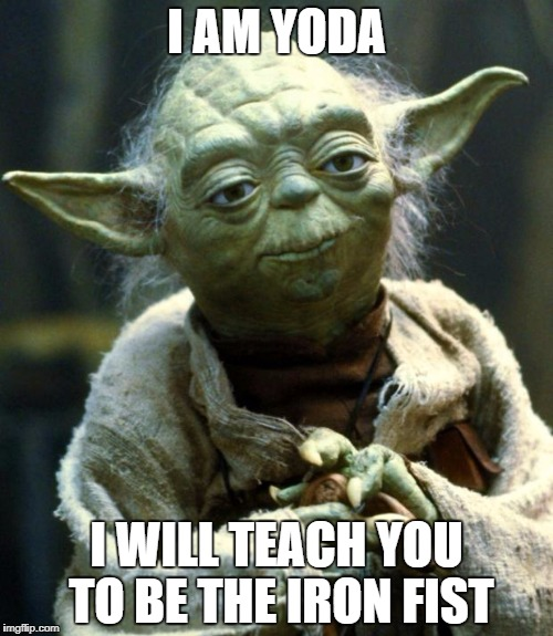 Star Wars Yoda Meme | I AM YODA I WILL TEACH YOU TO BE THE IRON FIST | image tagged in memes,star wars yoda | made w/ Imgflip meme maker