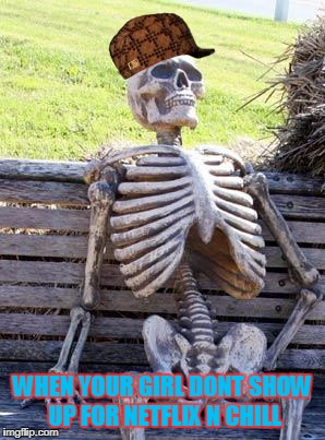 Waiting Skeleton Meme | WHEN YOUR GIRL DONT SHOW UP FOR NETFLIX N CHILL | image tagged in memes,waiting skeleton,scumbag | made w/ Imgflip meme maker