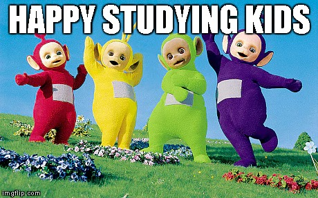 IDEK | HAPPY STUDYING KIDS | image tagged in random | made w/ Imgflip meme maker