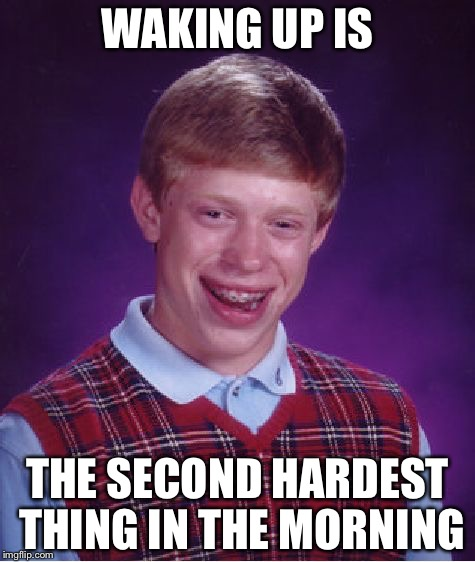 Bad Luck Brian Meme | WAKING UP IS THE SECOND HARDEST THING IN THE MORNING | image tagged in memes,bad luck brian | made w/ Imgflip meme maker