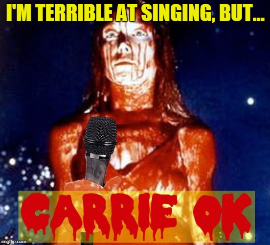 Carrie OK! | I'M TERRIBLE AT SINGING, BUT... | image tagged in carrie  ok,memes,singing,karaoke | made w/ Imgflip meme maker