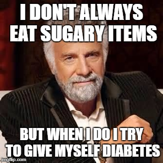 Dos Equis Guy Awesome | I DON'T ALWAYS EAT SUGARY ITEMS BUT WHEN I DO I TRY TO GIVE MYSELF DIABETES | image tagged in dos equis guy awesome | made w/ Imgflip meme maker